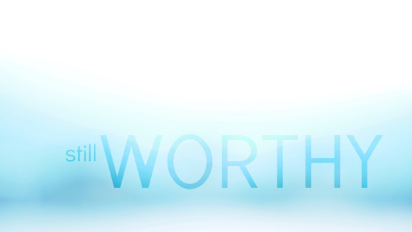 STILL WORTHY, Part 1: Being Settled Down and Filled Up Image